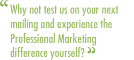 Why not test us on your next mailing and experience the Professional Marketing difference yourself?