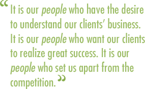 It is our people who have the desire to understand our clients' business. It is our people who want our clients to realize great success. It is our people who set us apart from the competition.